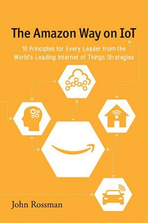 Book cover image of The Amazon Way on IoT by John Rossman Clyde Hill Publishing